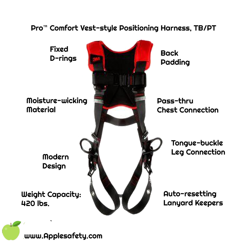 3M™ Protecta® Comfort Vest-Style Positioning Harness, Fixed back and side d-rings Back padding Tongue-buckle Leg Connection Pass-thru Chest Connection Moisture-wicking, breathable material ANSI Auto-resetting lanyard keepers Weight Capacity: 420 lbs.,