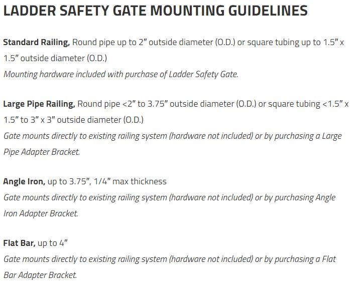 LADDER SAFETY GATE MOUNTING GUIDELINES Standard Railing, Round pipe up to 2″ outside diameter (O.D.) or square tubing up to 1.5″ x 1.5″ outside diameter (O.D.) Mounting hardware included with purchase of Ladder Safety Gate. Large Pipe Railing, Round pipe <2″ to 3.75″ outside diameter (O.D.) or square tubing <1.5″ x 1.5″ to 3″ x 3″ outside diameter (O.D.) Gate mounts directly to existing railing system (hardware not included) or by purchasing a Large Pipe Adapter Bracket. Angle Iron, up to 3.75″, 1/4″ max thickness Gate mounts directly to existing railing system (hardware not included) or by purchasing Angle Iron Adapter Bracket. Flat Bar, up to 4″ Gate mounts directly to existing railing system (hardware not included) or by purchasing a Flat Bar Adapter Bracket.